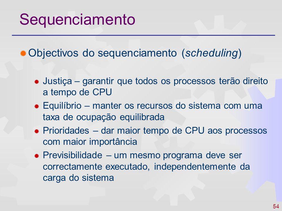 54 Sequenciamento Objectivos do sequenciamento (scheduling) Justiça – garantir que todos os processos terão direito a tempo de CPU Equilíbrio – manter