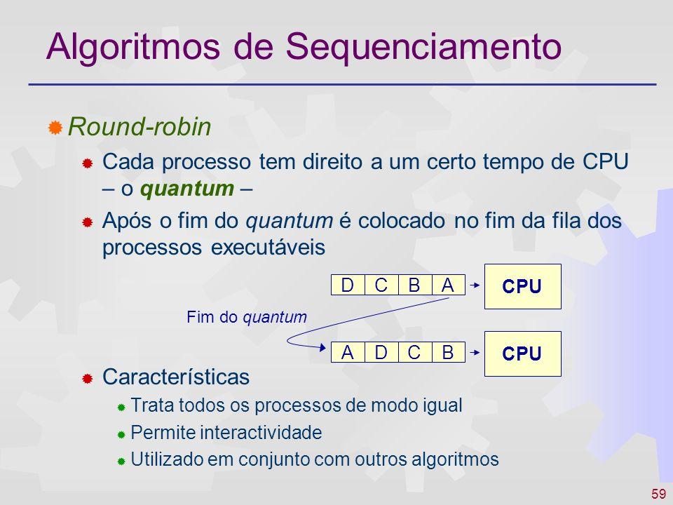 59 Algoritmos de Sequenciamento Round-robin Cada processo tem direito a um certo tempo de CPU – o quantum – Após o fim do quantum é colocado no fim da