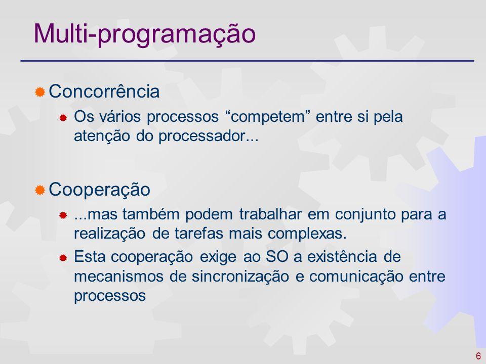 6 Multi-programação Concorrência Os vários processos competem entre si pela atenção do processador... Cooperação...mas também podem trabalhar em conju