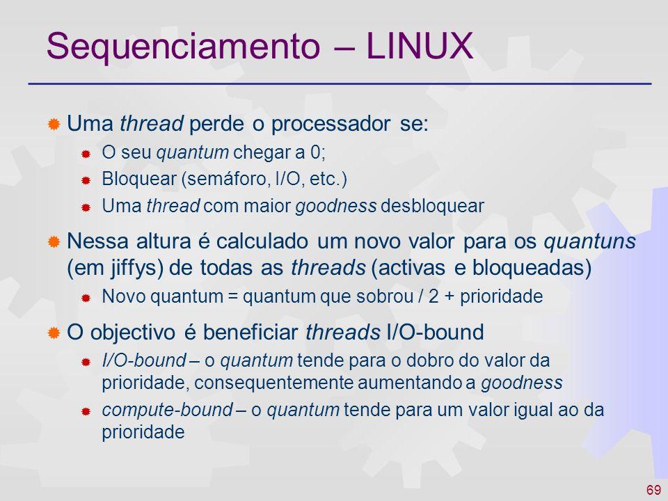69 Sequenciamento – LINUX Uma thread perde o processador se: O seu quantum chegar a 0; Bloquear (semáforo, I/O, etc.) Uma thread com maior goodness de