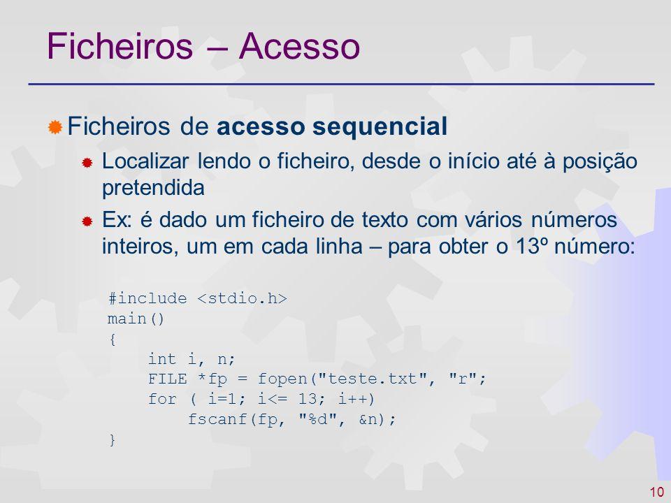 11 Ficheiros – Acesso Ficheiros de acesso directo Possibilidade de localizar uma posição ( seek ), com base numa chave ou outra indicação Ex: é dado um ficheiro de texto com vários números inteiros – obter o 13º número: #include main() { int n; FILE *fp = fopen( teste.txt , rb ); fseek ( fp, (long) 12 * sizeof(int), SEEK-SET ); fread ( &n, sizeof(int), 1, fp); }