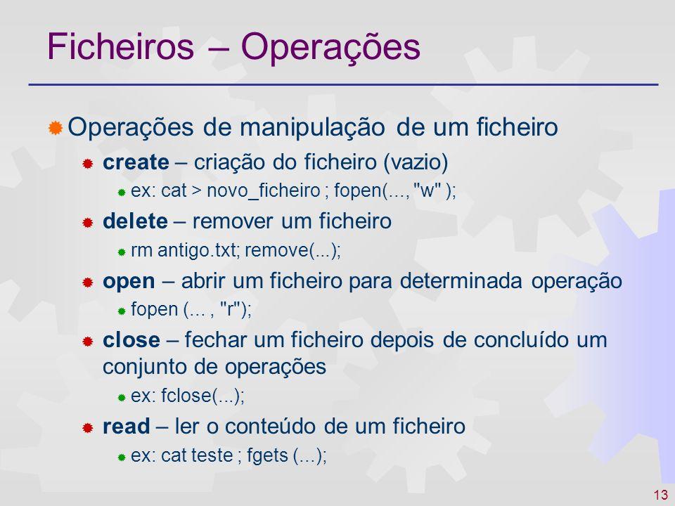 14 Ficheiros – Operações Operações de manipulação de um ficheiro write – escrever (alterar) o conteúdo de um ficheiro cat > teste ; fprintf (...); append – acrescentar ao conteúdo anterior cat >> teste ; fopen(..., w+ ); seek – posicionamento para acesso directo fseek (...) get/set attributes – obter / alterar atributos chmod ; chmod (...); stat (...); rename – alterar o nome de um ficheiro mv....