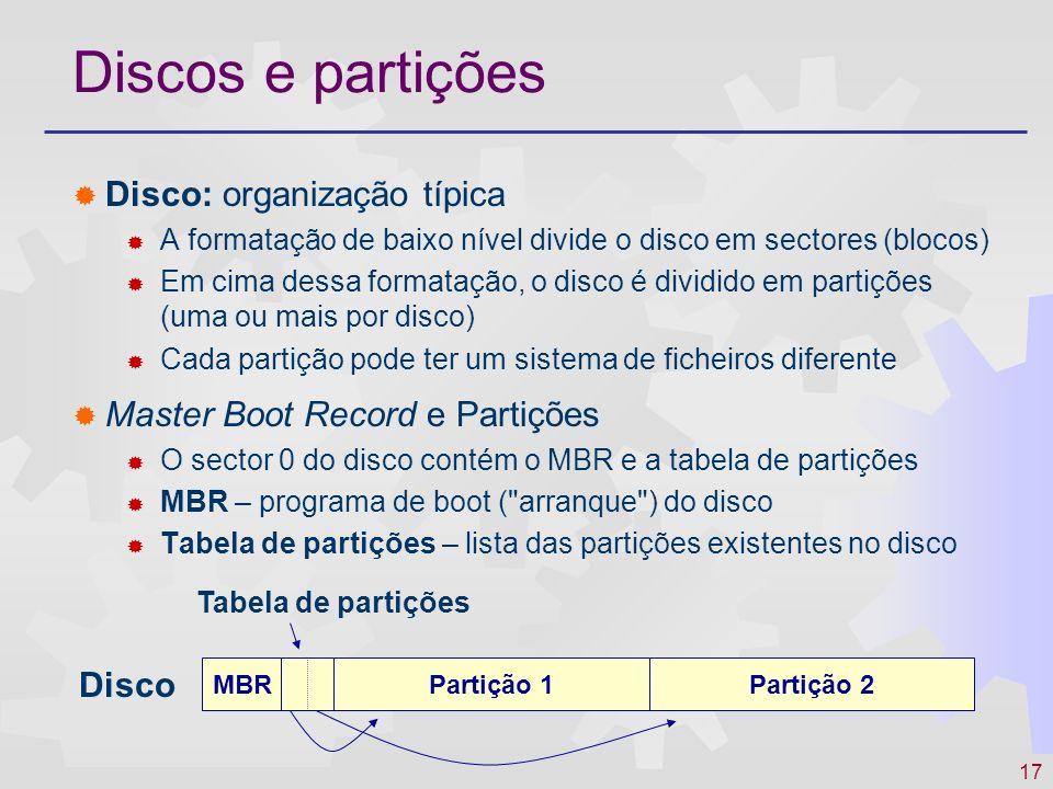 18 Discos e partições Partição: organização típica Boot block Programa de arranque do sistema operativo instalado na partição Super-block Informação característica do sistema de ficheiros instalado Tabelas / estruturas de colocação Informação relativa aos blocos do disco livres/ocupados com ficheiros Elementos de controlo e gestão próprios de cada sistema de ficheiros Unix: i-nodes MS/DOS: FAT Directórios e ficheiros Sectores ocupados com os ficheiros e directórios armazenados no disco Boot blockSuper blockTab.
