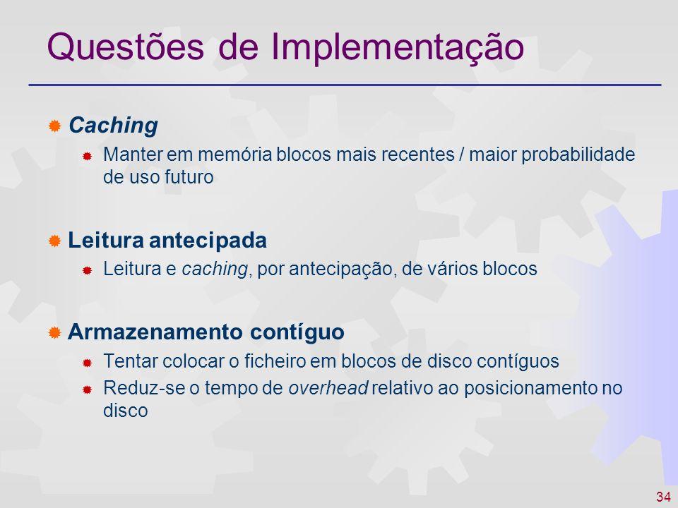 34 Questões de Implementação Caching Manter em memória blocos mais recentes / maior probabilidade de uso futuro Leitura antecipada Leitura e caching,