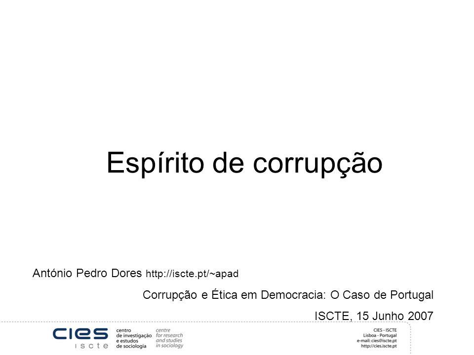 Espírito de corrupção António Pedro Dores http://iscte.pt/~apad Corrupção e Ética em Democracia: O Caso de Portugal ISCTE, 15 Junho 2007