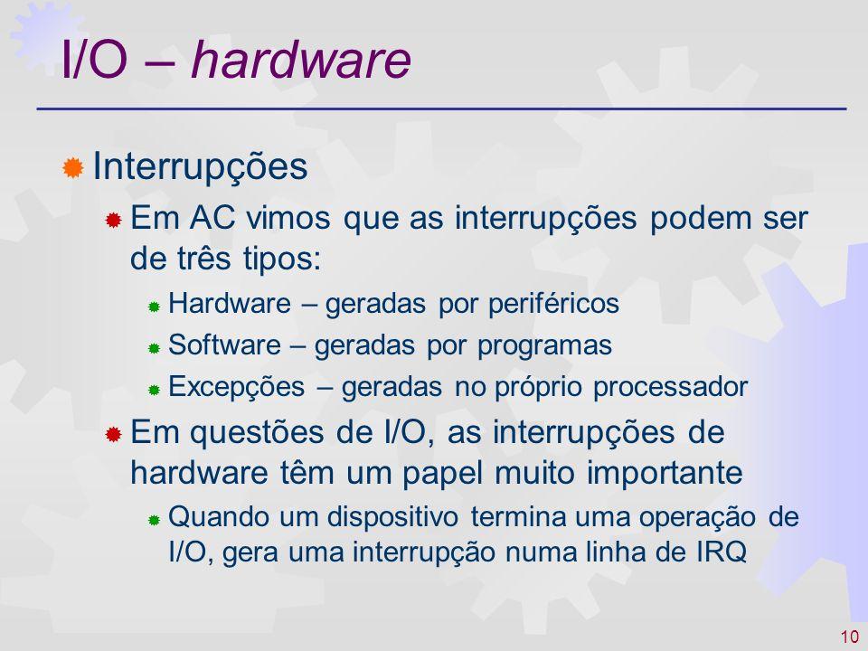 10 I/O – hardware Interrupções Em AC vimos que as interrupções podem ser de três tipos: Hardware – geradas por periféricos Software – geradas por programas Excepções – geradas no próprio processador Em questões de I/O, as interrupções de hardware têm um papel muito importante Quando um dispositivo termina uma operação de I/O, gera uma interrupção numa linha de IRQ