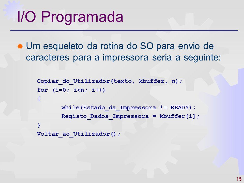 15 I/O Programada Um esqueleto da rotina do SO para envio de caracteres para a impressora seria a seguinte: Copiar_do_Utilizador(texto, kbuffer, n); for (i=0; i<n; i++) { while(Estado_da_Impressora != READY); Registo_Dados_Impressora = kbuffer[i]; } Voltar_ao_Utilizador();