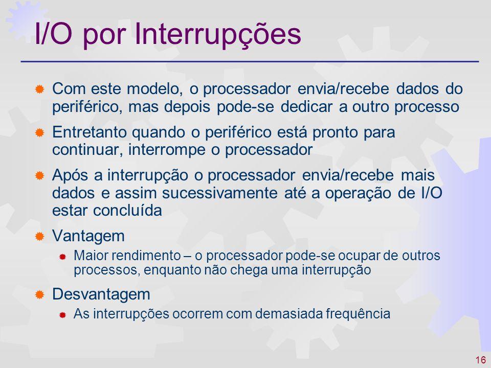 16 I/O por Interrupções Com este modelo, o processador envia/recebe dados do periférico, mas depois pode-se dedicar a outro processo Entretanto quando o periférico está pronto para continuar, interrompe o processador Após a interrupção o processador envia/recebe mais dados e assim sucessivamente até a operação de I/O estar concluída Vantagem Maior rendimento – o processador pode-se ocupar de outros processos, enquanto não chega uma interrupção Desvantagem As interrupções ocorrem com demasiada frequência