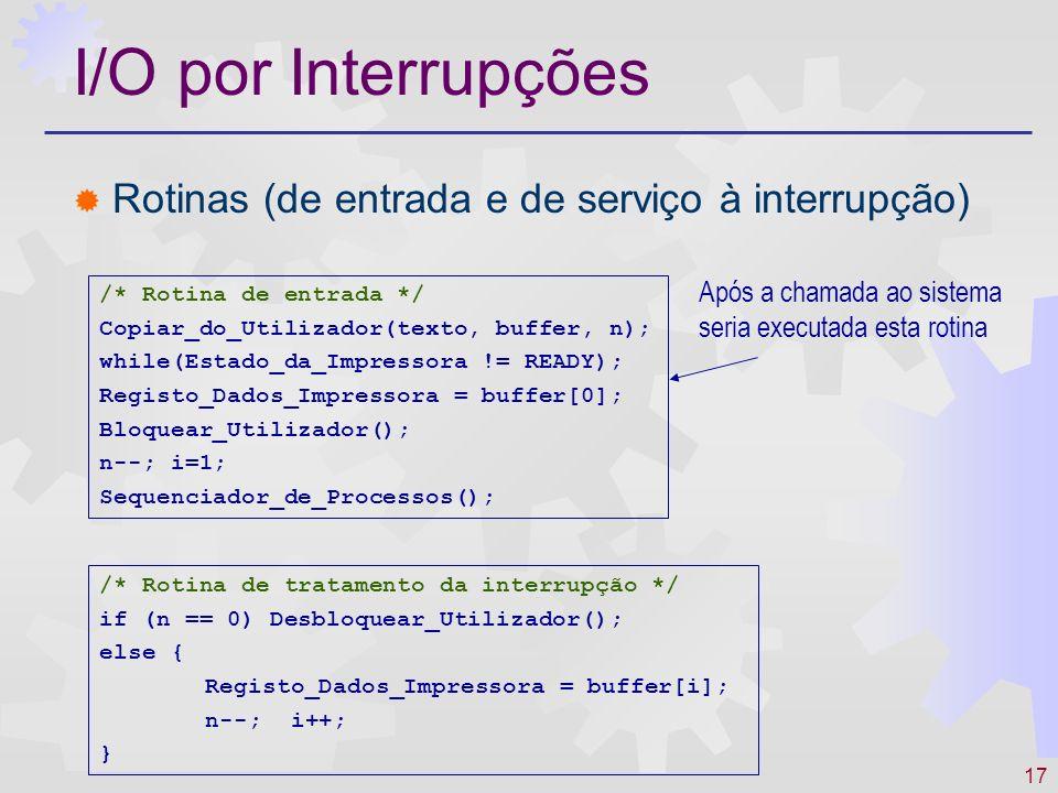 17 I/O por Interrupções Rotinas (de entrada e de serviço à interrupção) /* Rotina de entrada */ Copiar_do_Utilizador(texto, buffer, n); while(Estado_da_Impressora != READY); Registo_Dados_Impressora = buffer[0]; Bloquear_Utilizador(); n--; i=1; Sequenciador_de_Processos(); /* Rotina de tratamento da interrupção */ if (n == 0) Desbloquear_Utilizador(); else { Registo_Dados_Impressora = buffer[i]; n--; i++; } Após a chamada ao sistema seria executada esta rotina