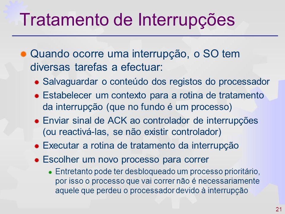 21 Tratamento de Interrupções Quando ocorre uma interrupção, o SO tem diversas tarefas a efectuar: Salvaguardar o conteúdo dos registos do processador Estabelecer um contexto para a rotina de tratamento da interrupção (que no fundo é um processo) Enviar sinal de ACK ao controlador de interrupções (ou reactivá-las, se não existir controlador) Executar a rotina de tratamento da interrupção Escolher um novo processo para correr Entretanto pode ter desbloqueado um processo prioritário, por isso o processo que vai correr não é necessariamente aquele que perdeu o processador devido à interrupção