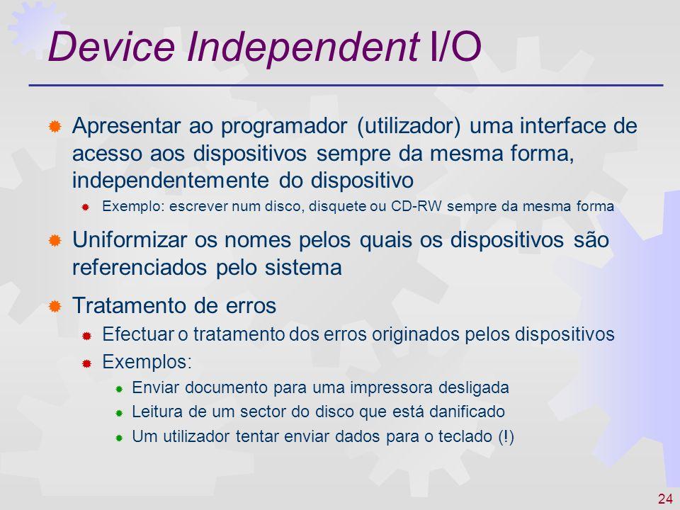 24 Device Independent I/O Apresentar ao programador (utilizador) uma interface de acesso aos dispositivos sempre da mesma forma, independentemente do