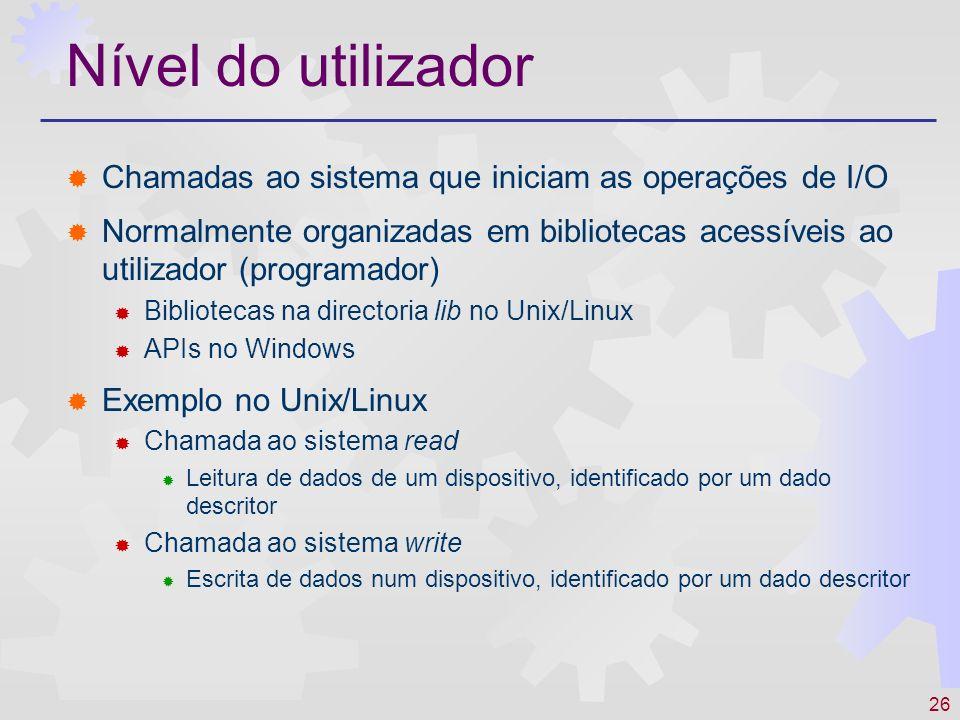 26 Nível do utilizador Chamadas ao sistema que iniciam as operações de I/O Normalmente organizadas em bibliotecas acessíveis ao utilizador (programado