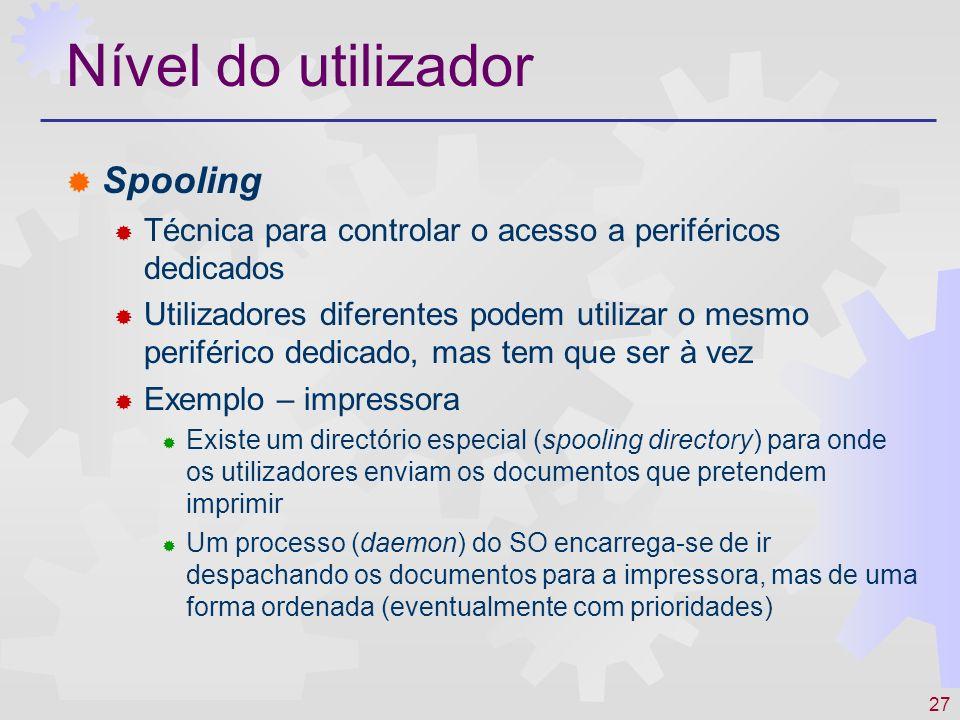 27 Nível do utilizador Spooling Técnica para controlar o acesso a periféricos dedicados Utilizadores diferentes podem utilizar o mesmo periférico dedi