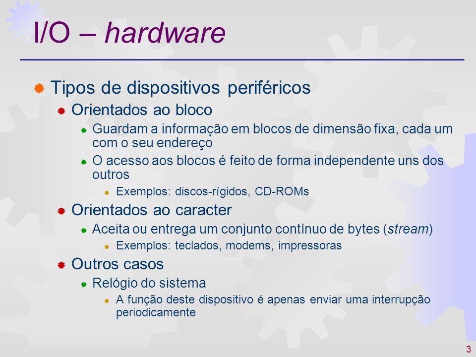 3 I/O – hardware Tipos de dispositivos periféricos Orientados ao bloco Guardam a informação em blocos de dimensão fixa, cada um com o seu endereço O a
