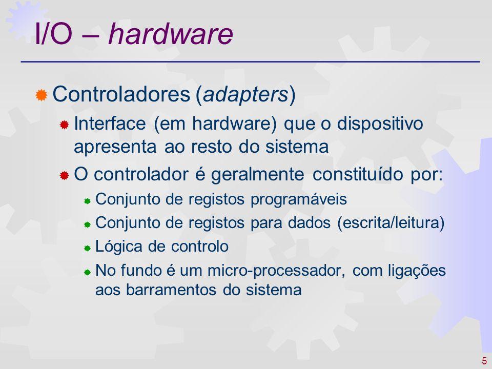 5 I/O – hardware Controladores (adapters) Interface (em hardware) que o dispositivo apresenta ao resto do sistema O controlador é geralmente constituído por: Conjunto de registos programáveis Conjunto de registos para dados (escrita/leitura) Lógica de controlo No fundo é um micro-processador, com ligações aos barramentos do sistema