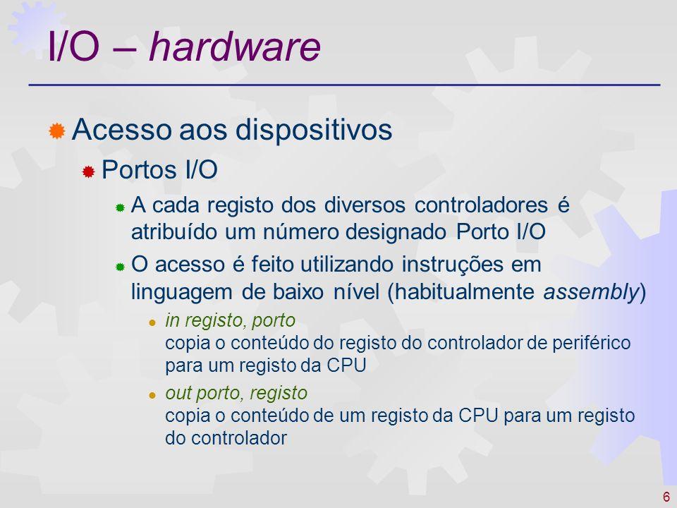 6 I/O – hardware Acesso aos dispositivos Portos I/O A cada registo dos diversos controladores é atribuído um número designado Porto I/O O acesso é fei