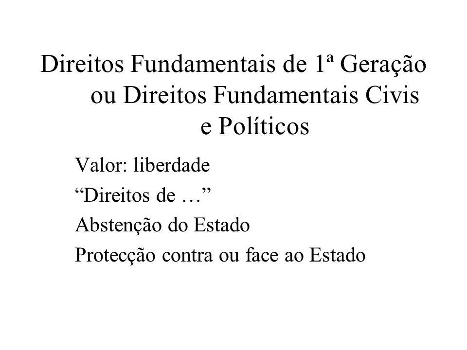 Direitos Fundamentais de 1ª Geração ou Direitos Fundamentais Civis e Políticos Valor: liberdade Direitos de … Abstenção do Estado Protecção contra ou