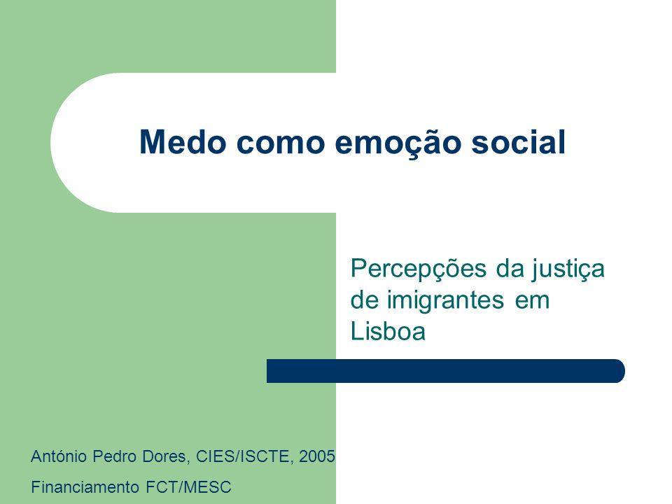 Medo como emoção social Percepções da justiça de imigrantes em Lisboa António Pedro Dores, CIES/ISCTE, 2005 Financiamento FCT/MESC