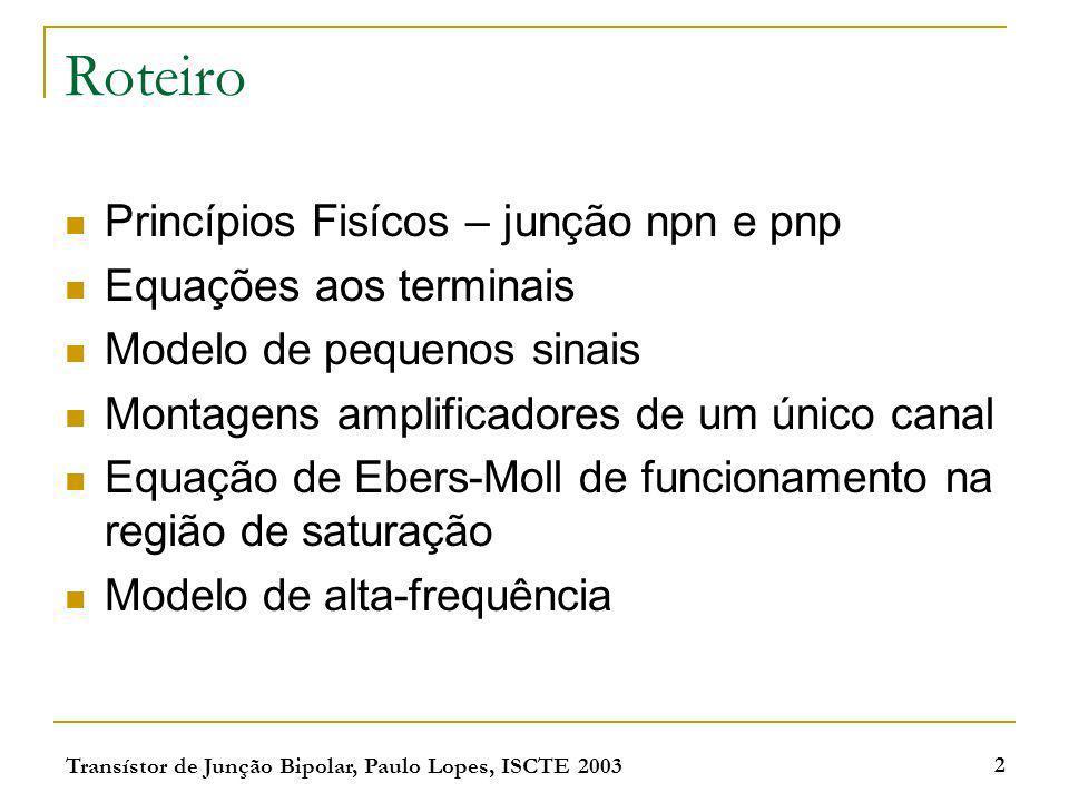 Transístor de Junção Bipolar, Paulo Lopes, ISCTE 2003 2 Roteiro Princípios Fisícos – junção npn e pnp Equações aos terminais Modelo de pequenos sinais