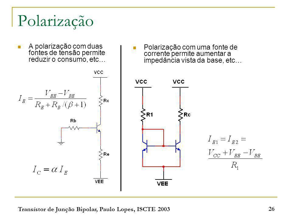 Transístor de Junção Bipolar, Paulo Lopes, ISCTE 2003 26 Polarização A polarização com duas fontes de tensão permite reduzir o consumo, etc… Polarizaç