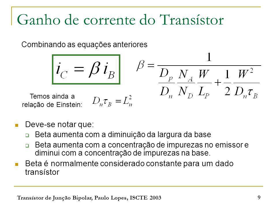 Transístor de Junção Bipolar, Paulo Lopes, ISCTE 2003 9 Ganho de corrente do Transístor Deve-se notar que: Beta aumenta com a diminuição da largura da