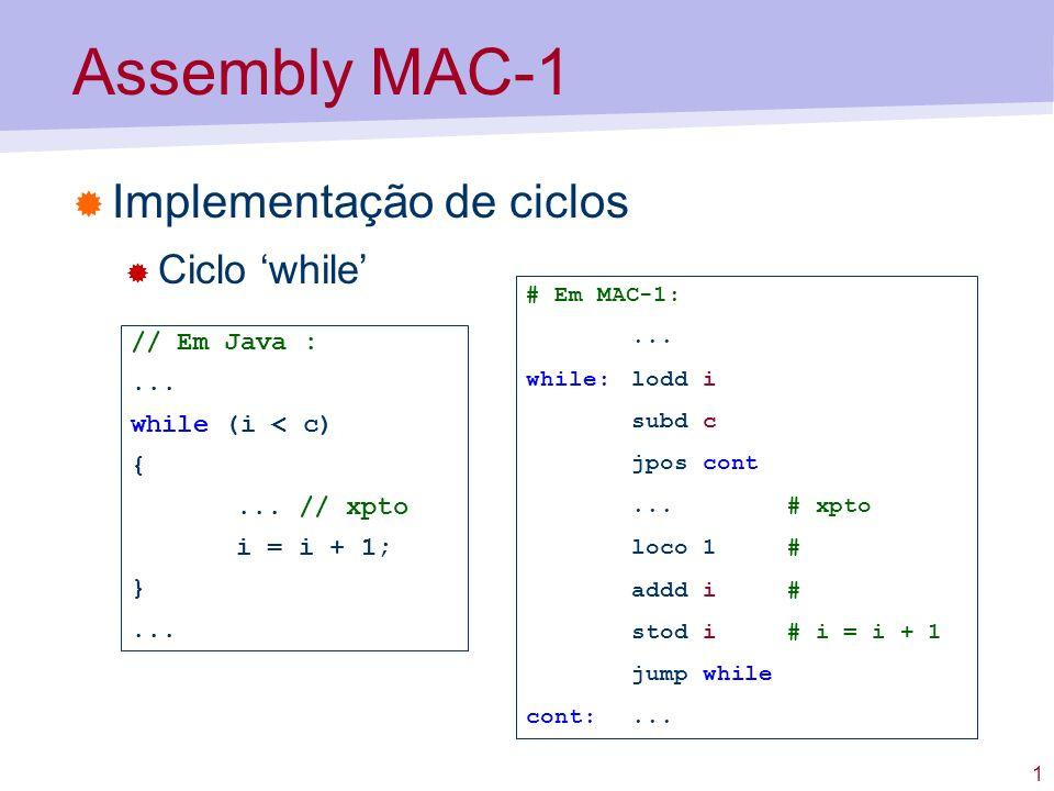 1 Assembly MAC-1 Implementação de ciclos Ciclo while // Em Java :... while (i < c) {... // xpto i = i + 1; }... # Em MAC-1:... while:lodd i subd c jpo