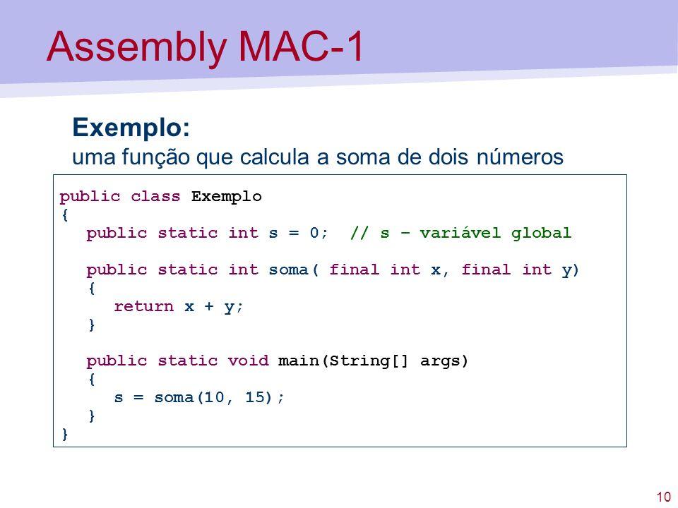 10 Assembly MAC-1 Exemplo: uma função que calcula a soma de dois números public class Exemplo { public static int s = 0; // s – variável global public