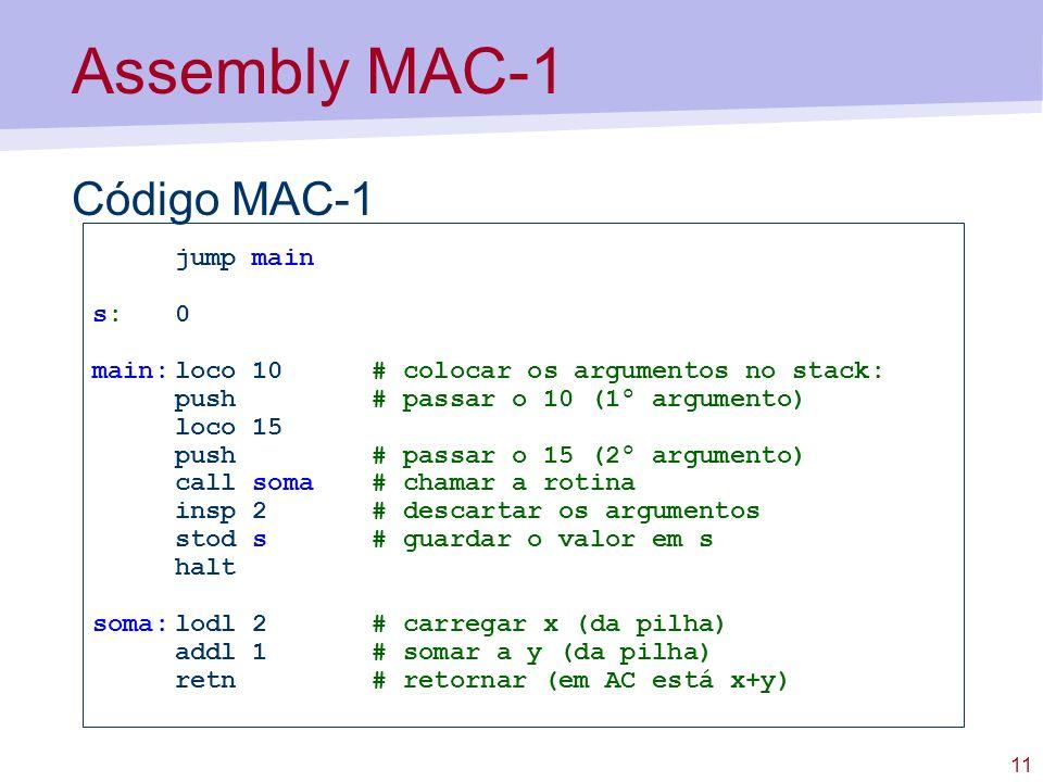 11 Assembly MAC-1 Código MAC-1 jump main s:0 main:loco 10 # colocar os argumentos no stack: push # passar o 10 (1º argumento) loco 15 push # passar o