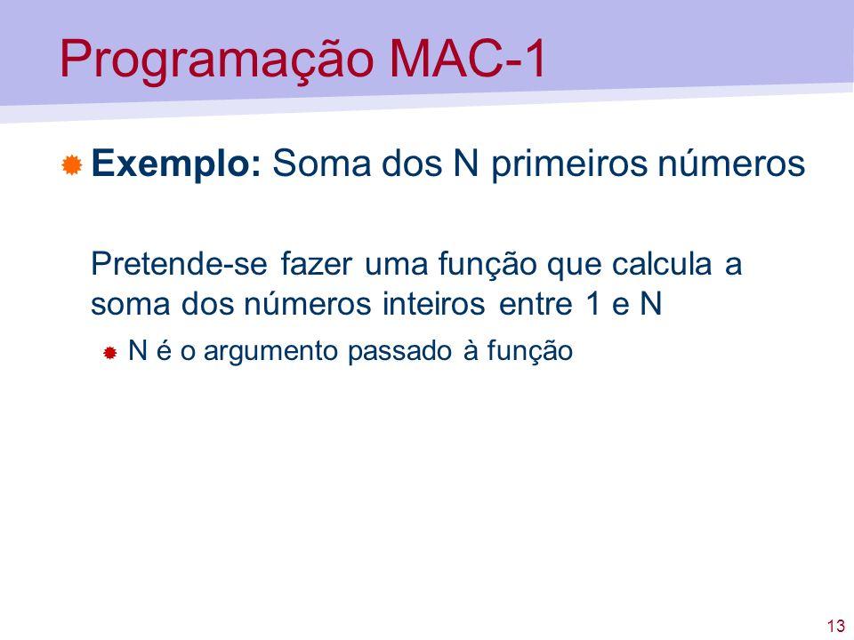 13 Programação MAC-1 Exemplo: Soma dos N primeiros números Pretende-se fazer uma função que calcula a soma dos números inteiros entre 1 e N N é o argu