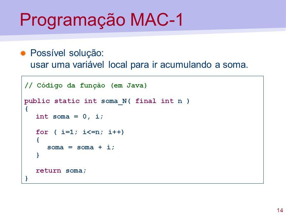14 Programação MAC-1 Possível solução: usar uma variável local para ir acumulando a soma. // Código da função (em Java) public static int soma_N( fina