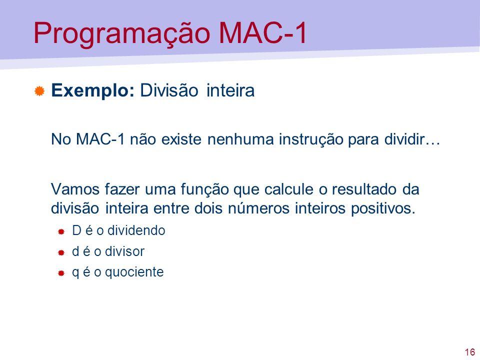 16 Programação MAC-1 Exemplo: Divisão inteira No MAC-1 não existe nenhuma instrução para dividir… Vamos fazer uma função que calcule o resultado da di