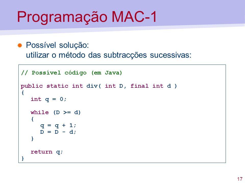 17 Programação MAC-1 Possível solução: utilizar o método das subtracções sucessivas: // Possível código (em Java) public static int div( int D, final