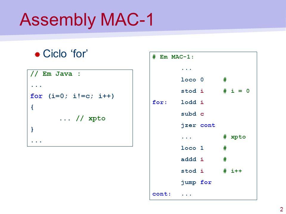 2 Assembly MAC-1 Ciclo for // Em Java :... for (i=0; i!=c; i++) {... // xpto }... # Em MAC-1:... loco 0 # stod i # i = 0 for:lodd i subd c jzer cont..
