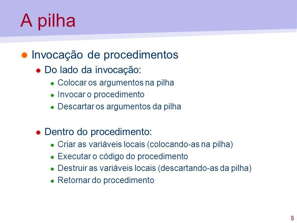 5 A pilha Invocação de procedimentos Do lado da invocação: Colocar os argumentos na pilha Invocar o procedimento Descartar os argumentos da pilha Dent