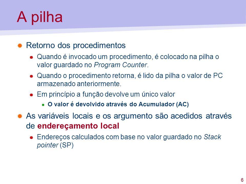 6 A pilha Retorno dos procedimentos Quando é invocado um procedimento, é colocado na pilha o valor guardado no Program Counter. Quando o procedimento
