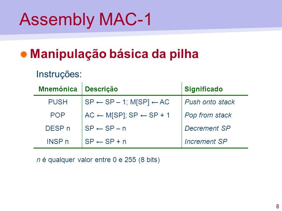 8 Assembly MAC-1 Manipulação básica da pilha MnemónicaDescriçãoSignificado PUSHSP SP – 1; M[SP] ACPush onto stack POPAC M[SP]; SP SP + 1Pop from stack