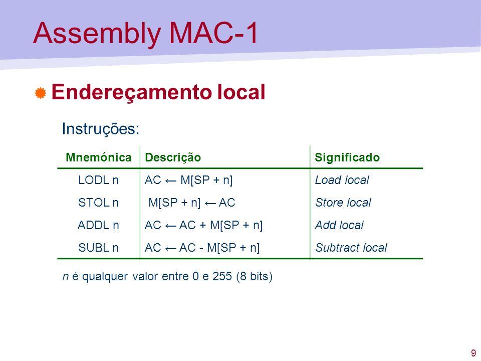 9 Assembly MAC-1 Endereçamento local MnemónicaDescriçãoSignificado LODL nAC M[SP + n]Load local STOL n M[SP + n] ACStore local ADDL nAC AC + M[SP + n]
