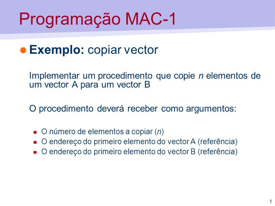 1 Programação MAC-1 Exemplo: copiar vector Implementar um procedimento que copie n elementos de um vector A para um vector B O procedimento deverá rec