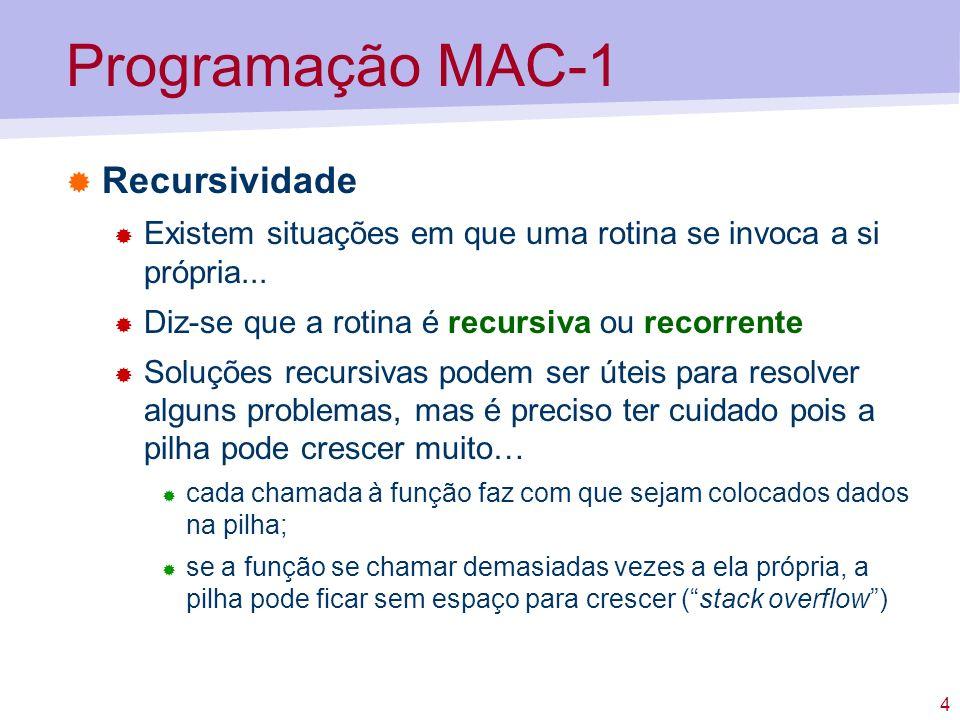 5 Programação MAC-1 Exemplo (recursividade) Fazer uma função que calcule o termo de ordem n da seguinte sucessão (definida de forma recursiva): // Pseudo-código int U(int n) { if (n==1) return 1; else return 2*U(n-1) + 1; }