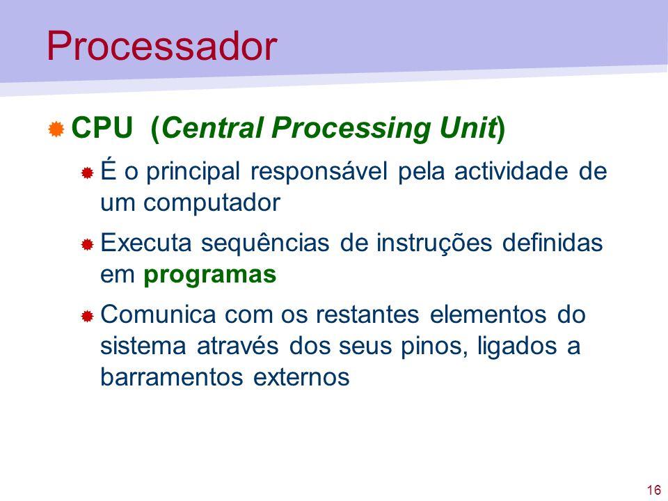 16 Processador CPU (Central Processing Unit) É o principal responsável pela actividade de um computador Executa sequências de instruções definidas em