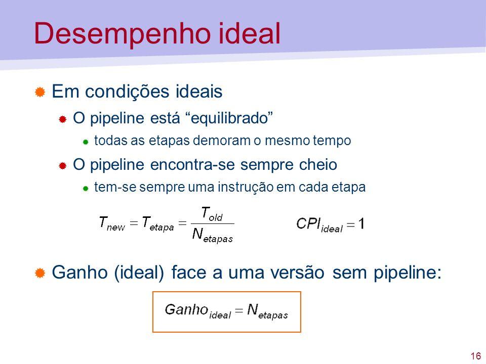 16 Desempenho ideal Em condições ideais O pipeline está equilibrado todas as etapas demoram o mesmo tempo O pipeline encontra-se sempre cheio tem-se s