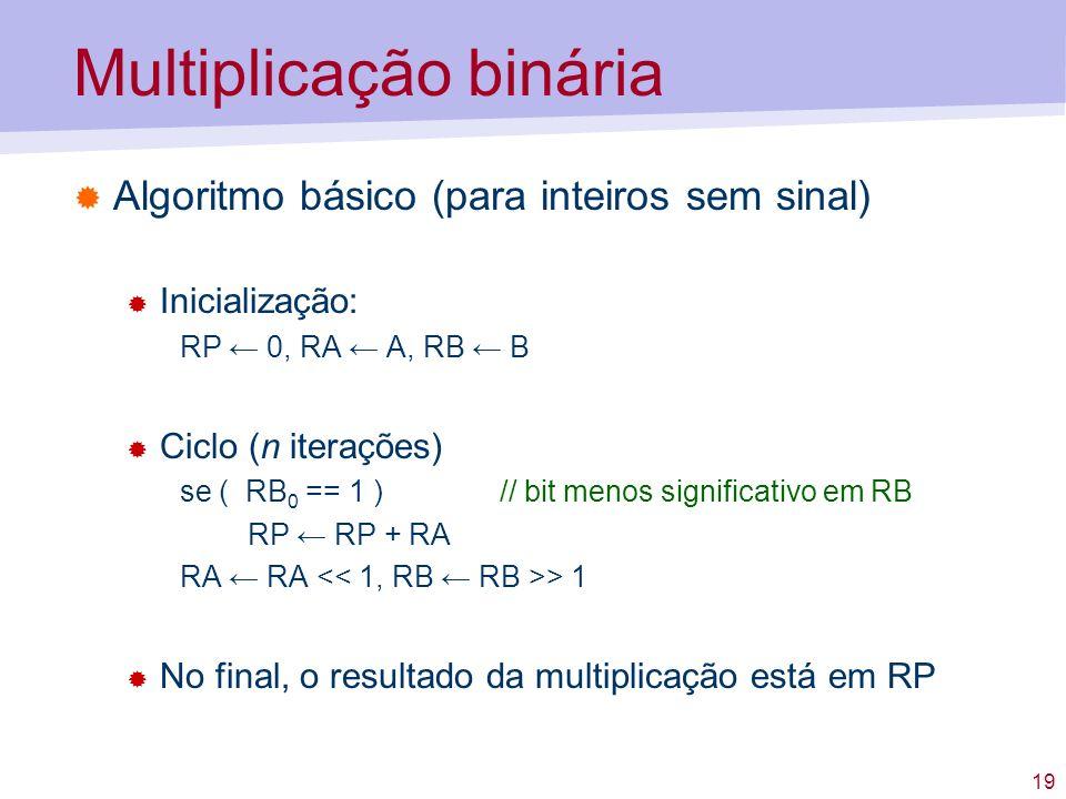 19 Multiplicação binária Algoritmo básico (para inteiros sem sinal) Inicialização: RP 0, RA A, RB B Ciclo (n iterações) se ( RB 0 == 1 )// bit menos s