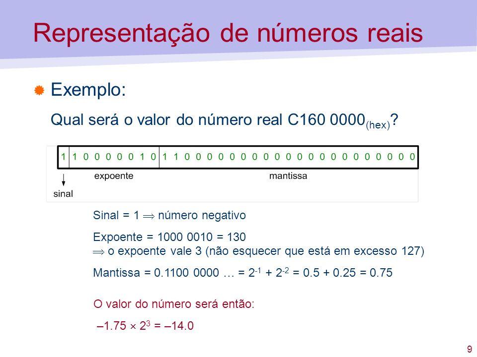 9 Representação de números reais Exemplo: Qual será o valor do número real C160 0000 (hex) ? Sinal = 1 número negativo Expoente = 1000 0010 = 130 o ex