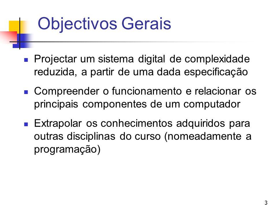 3 Objectivos Gerais Projectar um sistema digital de complexidade reduzida, a partir de uma dada especificação Compreender o funcionamento e relacionar