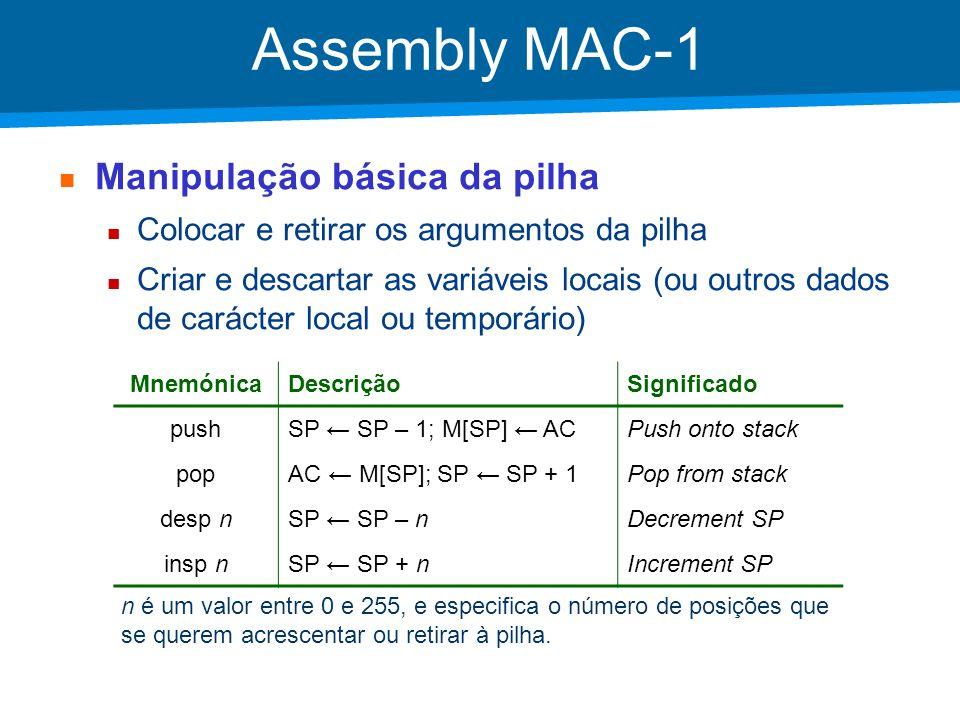Academia ISCTE – Arquitectura de Computadores Assembly MAC-1 Endereçamento local Acesso a dados guardados na pilha, em particular para as variáveis locais e argumentos dos procedimentos MnemónicaDescriçãoSignificado lodl nAC M[SP + n]Load local stol n M[SP + n] ACStore local addl nAC AC + M[SP + n]Add local subl nAC AC – M[SP + n]Subtract local n designa a posição relativa a SP.