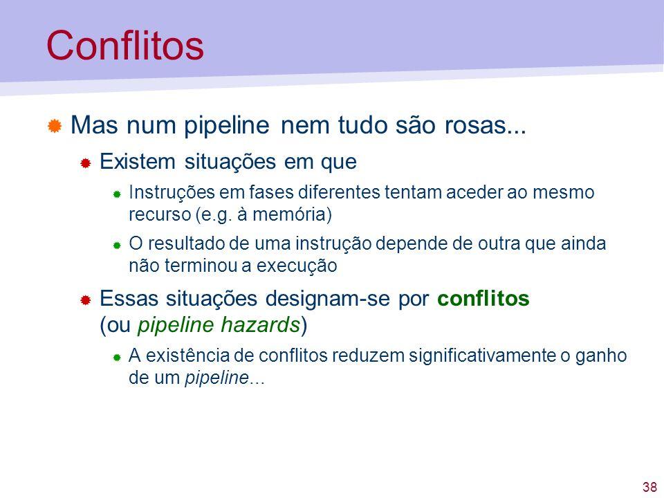 38 Conflitos Mas num pipeline nem tudo são rosas... Existem situações em que Instruções em fases diferentes tentam aceder ao mesmo recurso (e.g. à mem