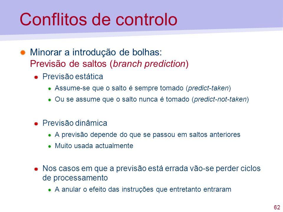 62 Conflitos de controlo Minorar a introdução de bolhas: Previsão de saltos (branch prediction) Previsão estática Assume-se que o salto é sempre tomad