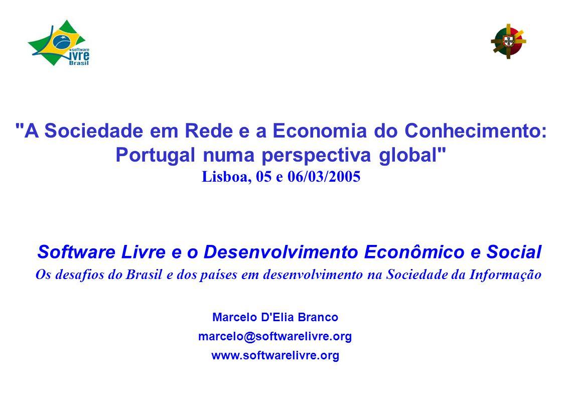 Marcelo D Elia Branco marcelo@softwarelivre.org www.softwarelivre.org Software Livre e o Desenvolvimento Econômico e Social Os desafios do Brasil e dos países em desenvolvimento na Sociedade da Informação A Sociedade em Rede e a Economia do Conhecimento: Portugal numa perspectiva global Lisboa, 05 e 06/03/2005