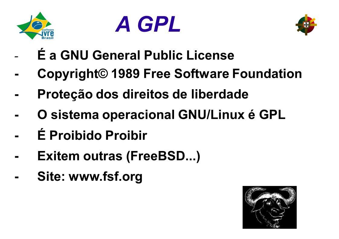 - É a GNU General Public License -Copyright© 1989 Free Software Foundation -Proteção dos direitos de liberdade -O sistema operacional GNU/Linux é GPL -É Proibido Proibir -Exitem outras (FreeBSD...) -Site: www.fsf.org A GPL
