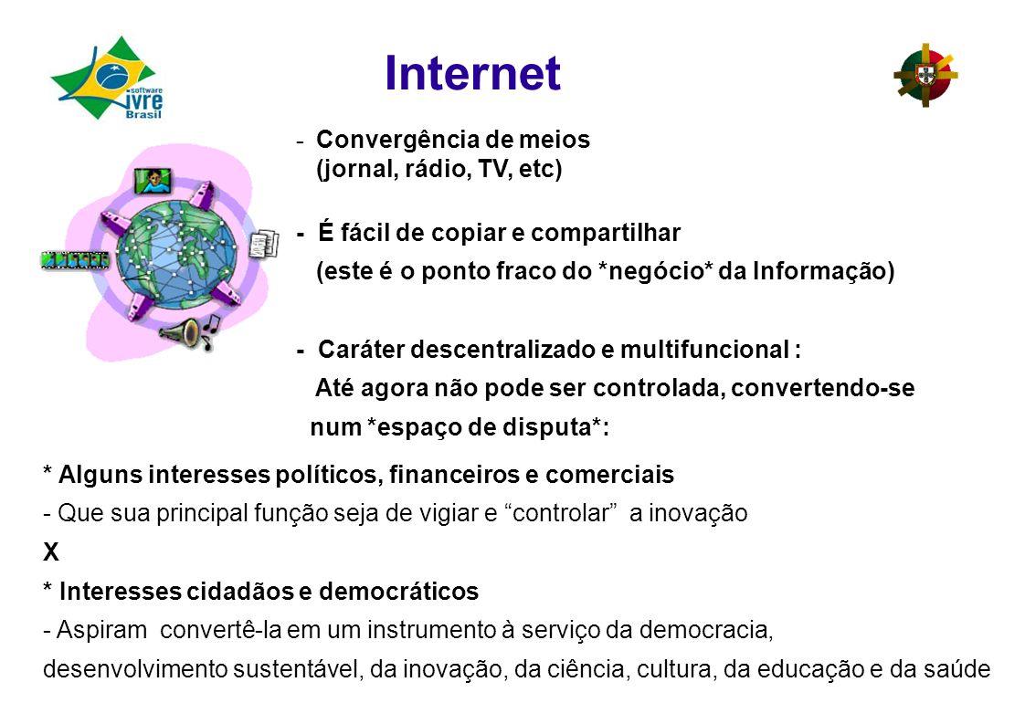 Internet - Convergência de meios (jornal, rádio, TV, etc) - É fácil de copiar e compartilhar (este é o ponto fraco do *negócio* da Informação) - Caráter descentralizado e multifuncional : Até agora não pode ser controlada, convertendo-se num *espaço de disputa*: * Alguns interesses políticos, financeiros e comerciais - Que sua principal função seja de vigiar e controlar a inovação X * Interesses cidadãos e democráticos - Aspiram convertê-la em um instrumento à serviço da democracia, desenvolvimento sustentável, da inovação, da ciência, cultura, da educação e da saúde